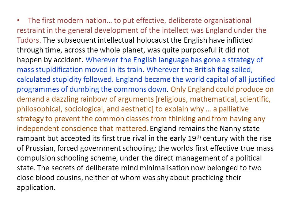 The first modern nation… to put effective, deliberate organisational restraint in the general development of the intellect was England under the Tudors. The subsequent intellectual holocaust the English have inflicted through time, across the whole planet, was quite purposeful it did not happen by accident. Wherever the English language has gone a strategy of mass stupidification moved in its train. Wherever the British flag sailed, calculated stupidity followed. England became the world capital of all justified programmes of dumbing the commons down. Only England could produce on demand a dazzling rainbow of arguments [religious, mathematical, scientific, philosophical, sociological, and aesthetic] to explain why … a palliative strategy to prevent the common classes from thinking and from having any independent conscience that mattered. England remains the Nanny state rampant but accepted its first true rival in the early 19th century with the rise of Prussian, forced government schooling; the worlds first effective true mass compulsion schooling scheme, under the direct management of a political state. The secrets of deliberate mind minimalisation now belonged to two close blood cousins, neither of whom was shy about practicing their application.